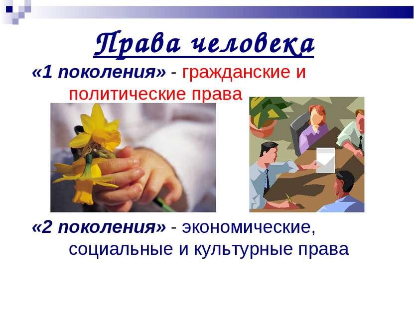 Права человека «1 поколения» - гражданские и политические права «2 поколения»...