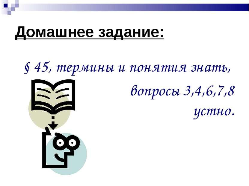 Домашнее задание: § 45, термины и понятия знать, вопросы 3,4,6,7,8 устно.