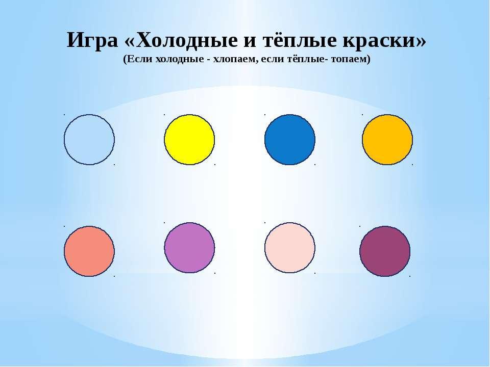 Игра «Холодные и тёплые краски» (Если холодные - хлопаем, если тёплые- топаем)