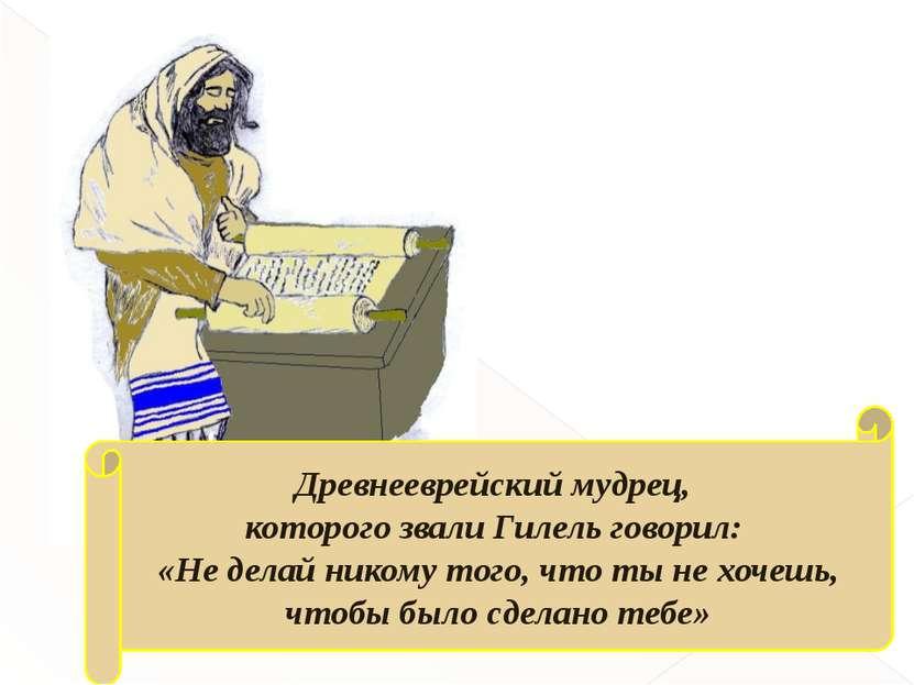 Древнееврейский мудрец, которого звали Гилель говорил: «Не делай никому того,...