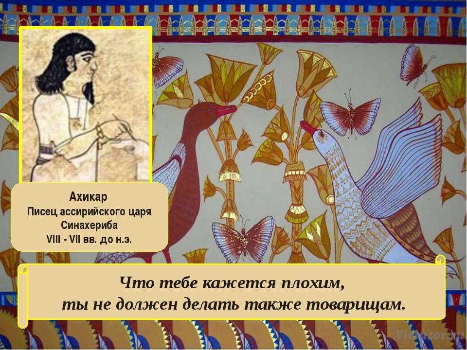 Ахикар Писец ассирийского царя Синахериба VIII - VII вв. до н.э. Что тебе каж...