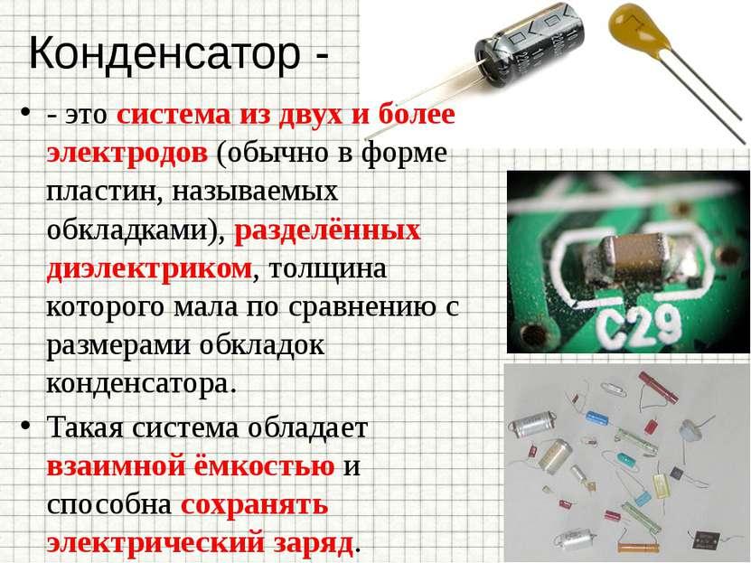 Конденсатор - - это система из двух и более электродов (обычно в форме пласти...