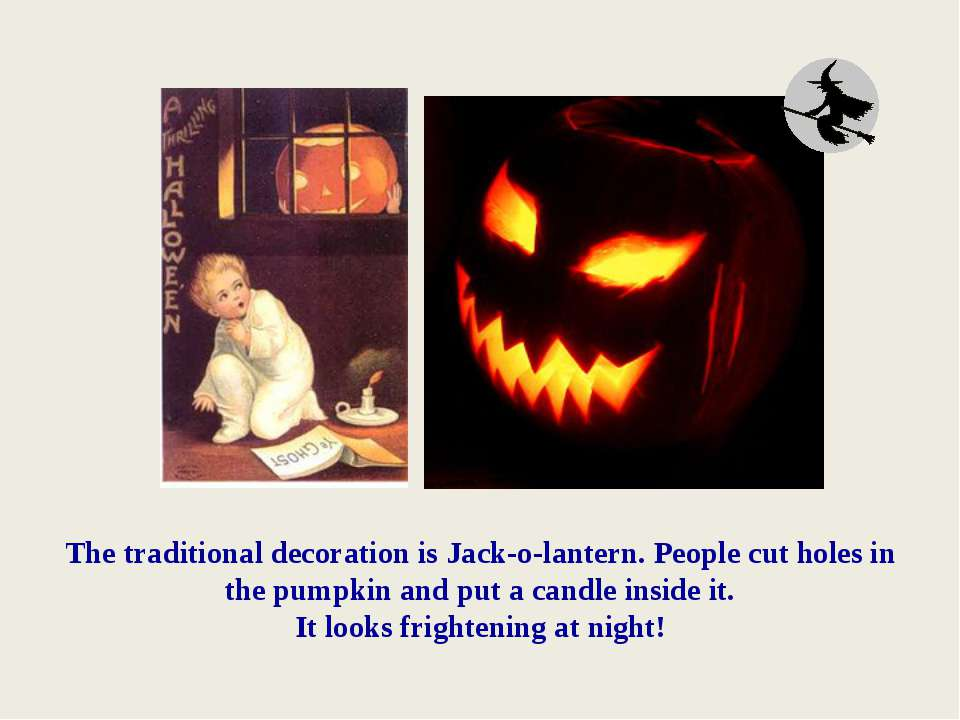 The traditional decoration is Jack-o-lantern. People cut holes in the pumpkin...