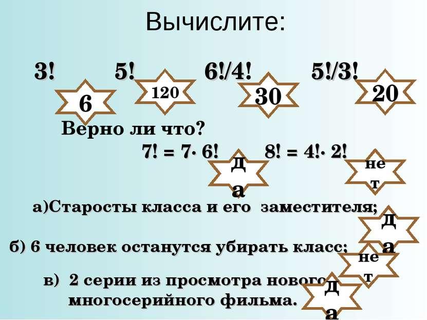 Вычислите: 3! 5! 6!/4! 5!/3! Верно ли что? да 120 30 20 7! = 7· 6! 8! = 4!· 2...