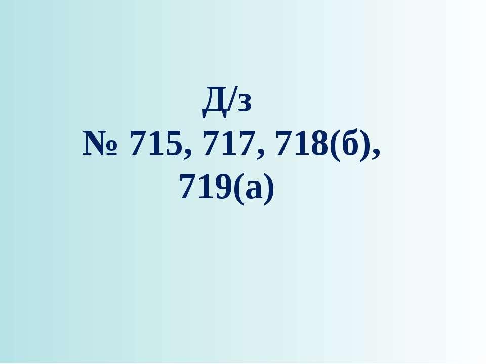 Д/з № 715, 717, 718(б), 719(а)