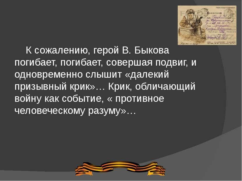 К сожалению, герой В. Быкова погибает, погибает, совершая подвиг, и одновреме...