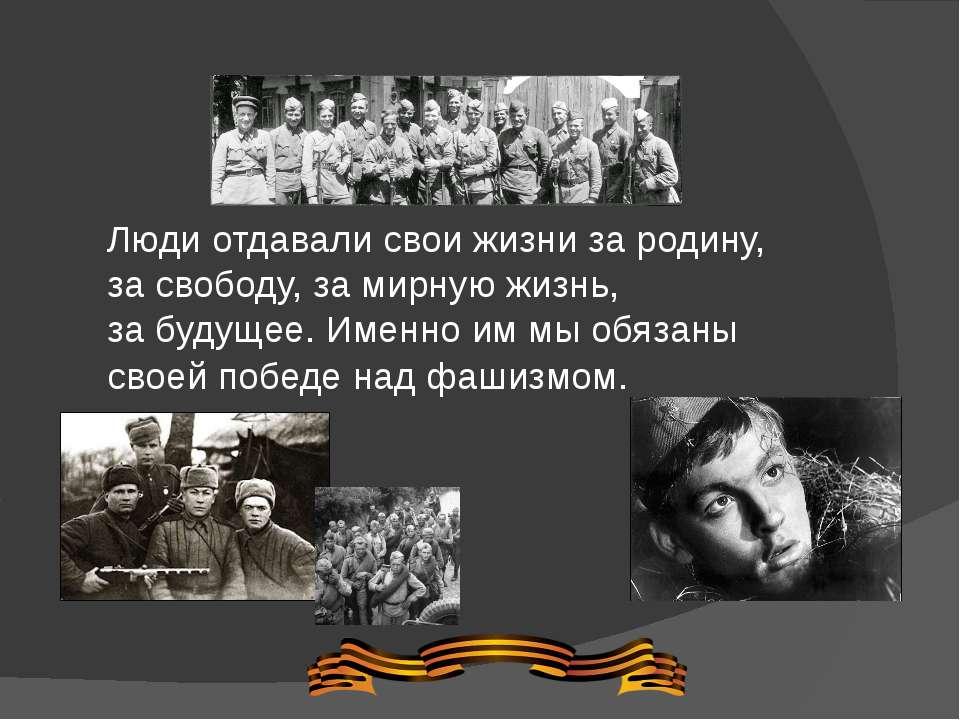 Люди отдавали свои жизни зародину, засвободу, замирную жизнь, забудущее. ...