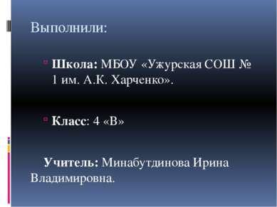 Выполнили: Школа: МБОУ «Ужурская СОШ № 1 им. А.К. Харченко». Класс: 4 «В» Учи...