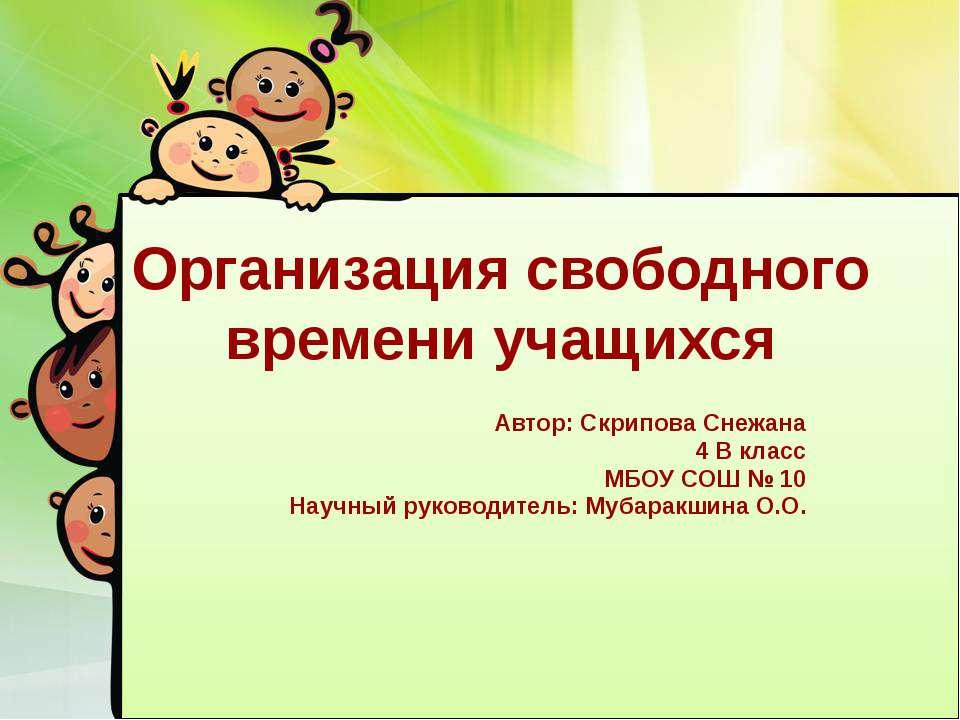 Организация свободного времени учащихся Автор: Скрипова Снежана 4 В класс МБО...