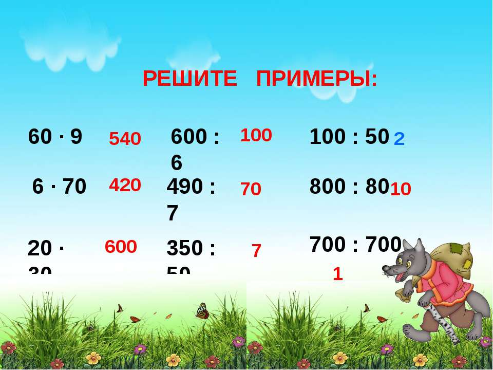 РЕШИТЕ ПРИМЕРЫ: 60 ∙ 9 6 ∙ 70 20 ∙ 30 600 : 6 490 : 7 350 : 50 100 : 50 800 :...