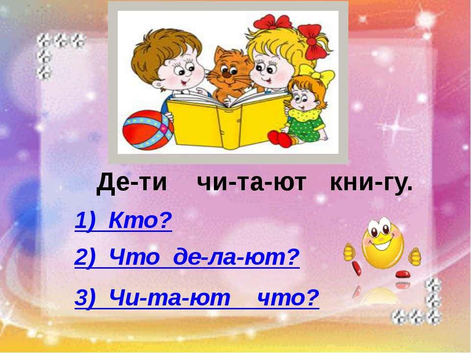 Де-ти чи-та-ют кни-гу. 1) Кто? 2) Что де-ла-ют? 3) Чи-та-ют что?