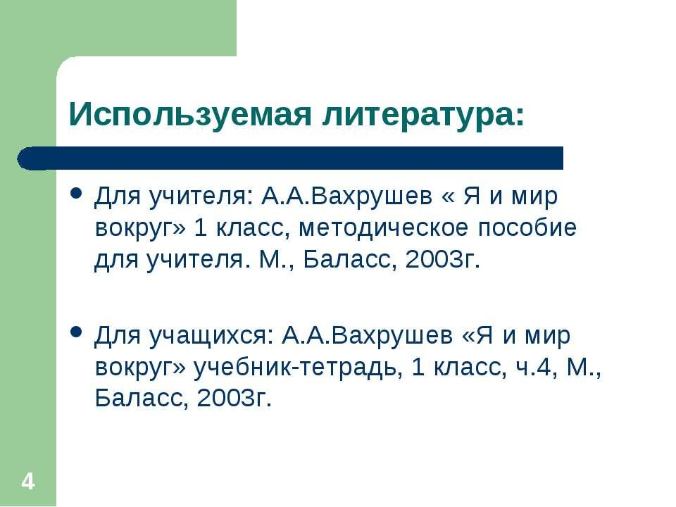 * Используемая литература: Для учителя: А.А.Вахрушев « Я и мир вокруг» 1 клас...