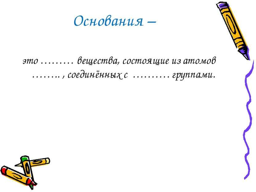 Основания – это ……… вещества, состоящие из атомов …….. , соединённых с ………. г...