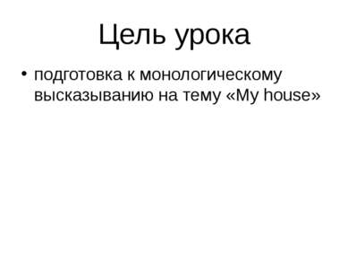 Цель урока подготовка к монологическому высказыванию на тему «My house»