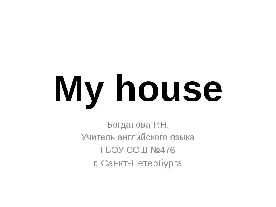My house Богданова Р.Н. Учитель английского языка ГБОУ СОШ №476 г. Санкт-Пете...