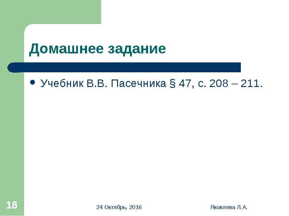 * Яковлева Л.А. * Домашнее задание Учебник В.В. Пасечника § 47, с. 208 – 211....