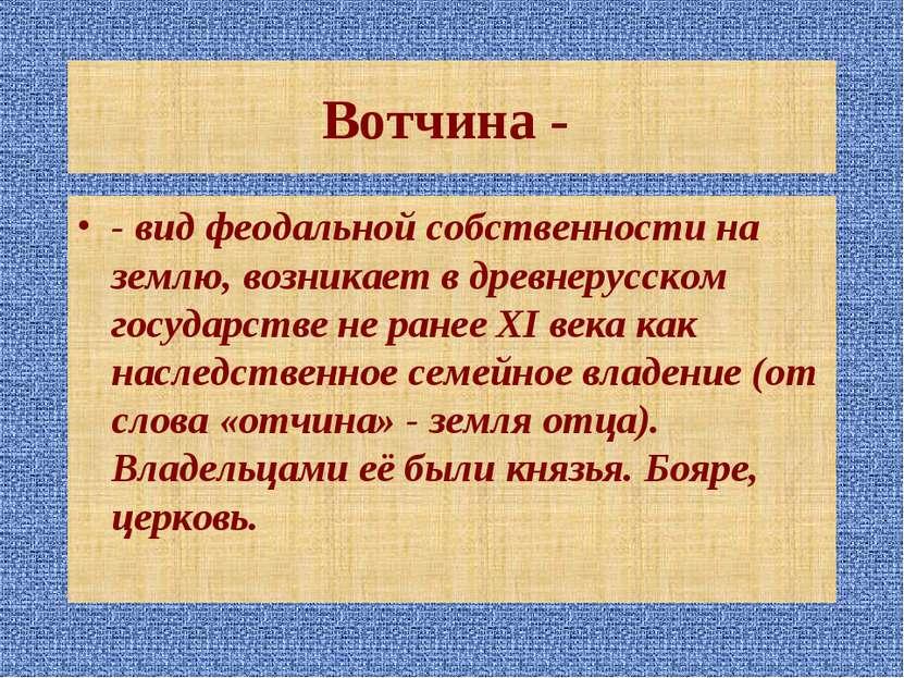 Вотчина - - вид феодальной собственности на землю, возникает в древнерусском ...