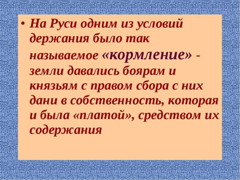 На Руси одним из условий держания было так называемое «кормление» - земли дав...