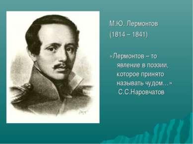 М.Ю. Лермонтов (1814 – 1841) «Лермонтов – то явление в поэзии, которое принят...