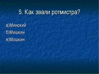 5. Как звали ротмистра? а)Минский б)Мишкин в)Мошкин