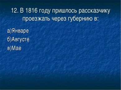 12. В 1816 году пришлось рассказчику проезжать через губернию в: а)Январе б)А...