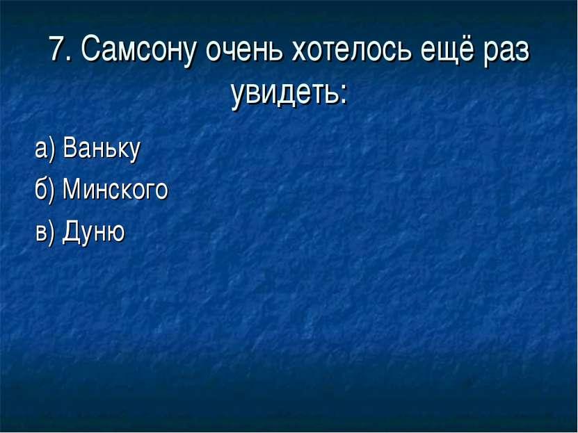 7. Самсону очень хотелось ещё раз увидеть: а) Ваньку б) Минского в) Дуню