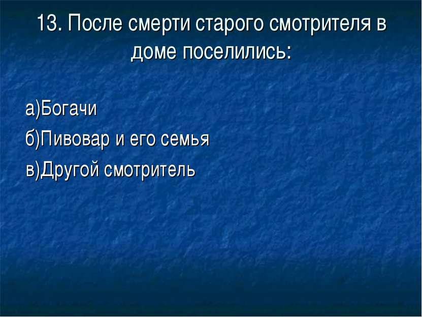 13. После смерти старого смотрителя в доме поселились: а)Богачи б)Пивовар и е...