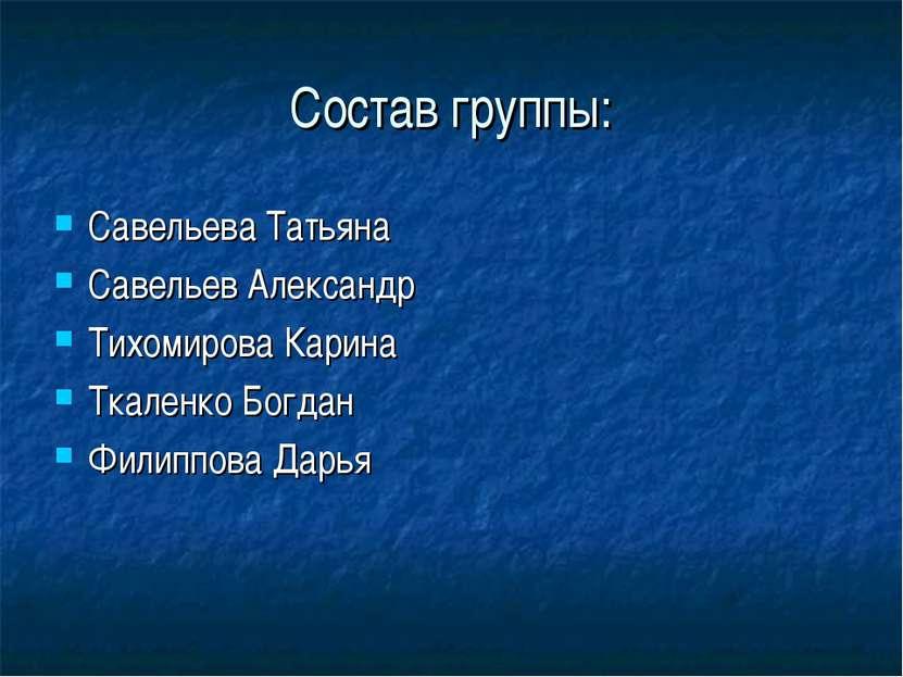 Состав группы: Савельева Татьяна Савельев Александр Тихомирова Карина Ткаленк...