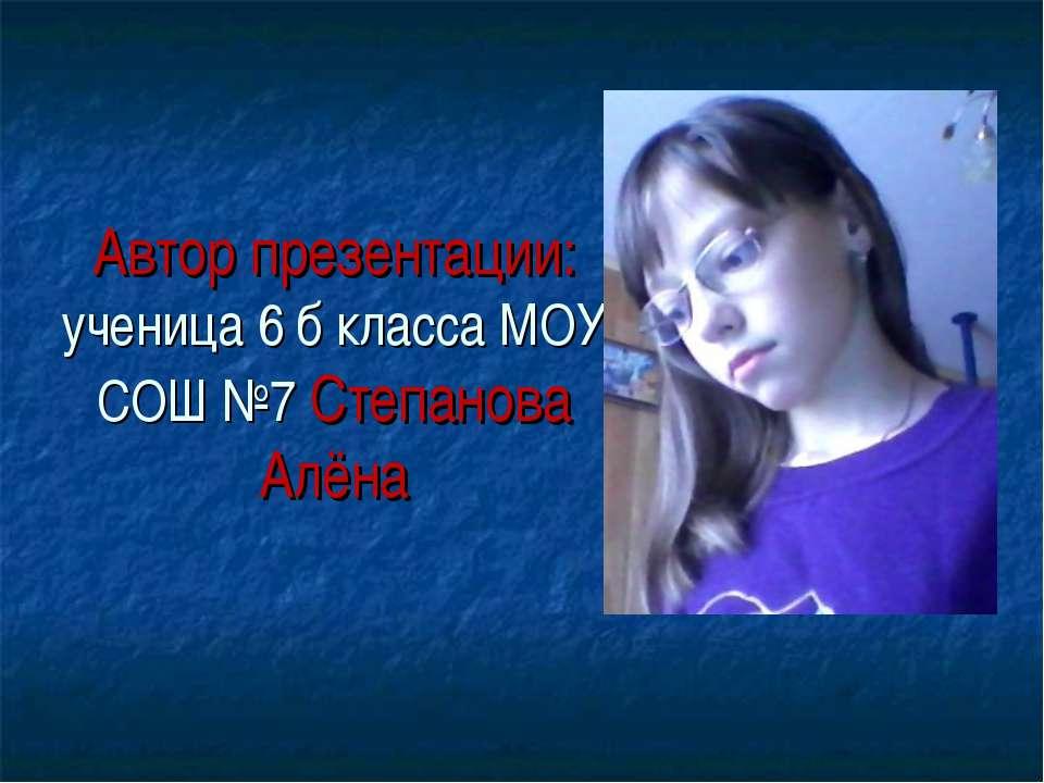 Автор презентации: ученица 6 б класса МОУ СОШ №7 Степанова Алёна