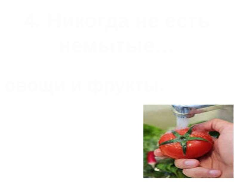 4. Никогда не есть немытые… овощи и фрукты.