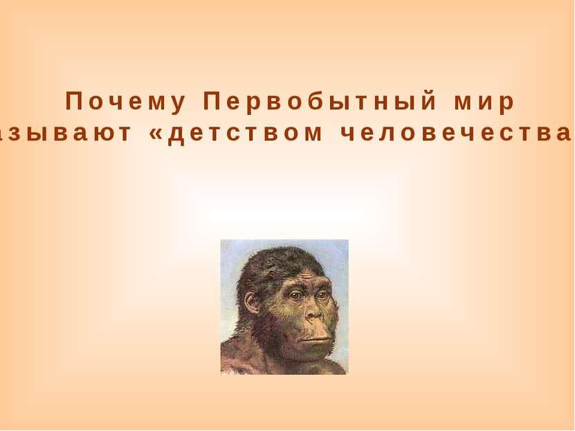 Почему Первобытный мир называют «детством человечества»?