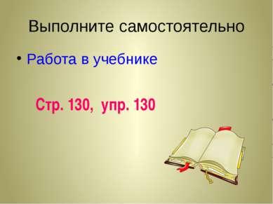 Выполните самостоятельно Работа в учебнике Стр. 130, упр. 130