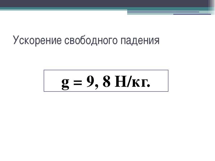 Ускорение свободного падения g = 9, 8 H/кг.