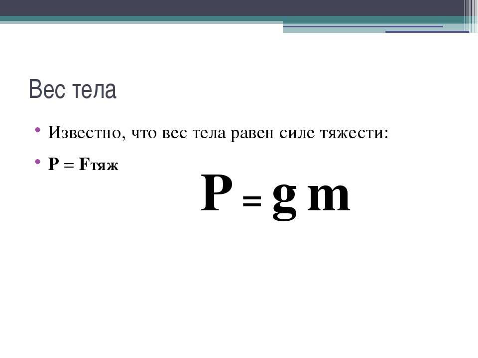 Вес тела Известно, что вес тела равен силе тяжести: Р = Fтяж P = g m
