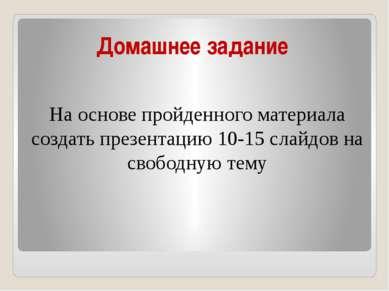 Домашнее задание На основе пройденного материала создать презентацию 10-15 сл...