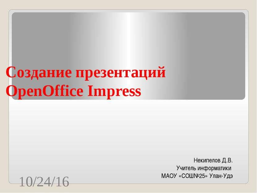 Создание презентаций OpenOffice Impress Некипелов Д.В. Учитель информатики МА...