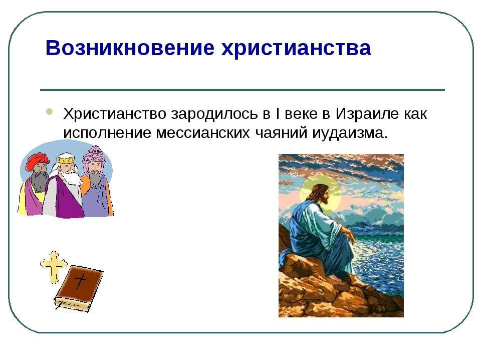 Возникновение христианства Христианство зародилось в I веке в Израиле как исп...