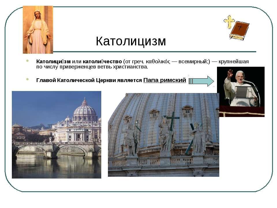 Католицизм Католици зм или католи чество (от греч. καθολικός — всемирный;) — ...
