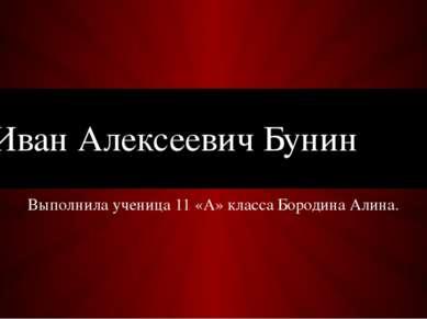 Выполнила ученица 11 «А» класса Бородина Алина. Иван Алексеевич Бунин