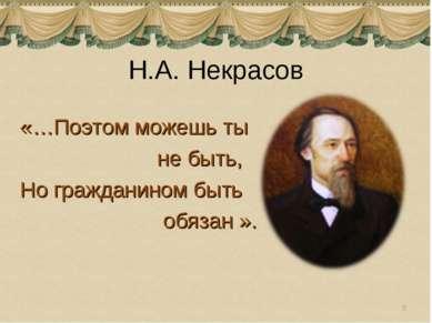 Н.А. Некрасов «…Поэтом можешь ты не быть, Но гражданином быть обязан ». *