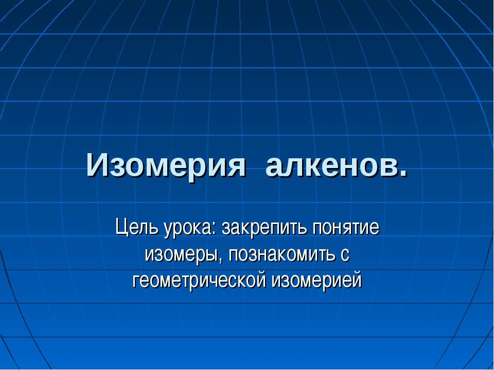 Изомерия алкенов. Цель урока: закрепить понятие изомеры, познакомить с геомет...
