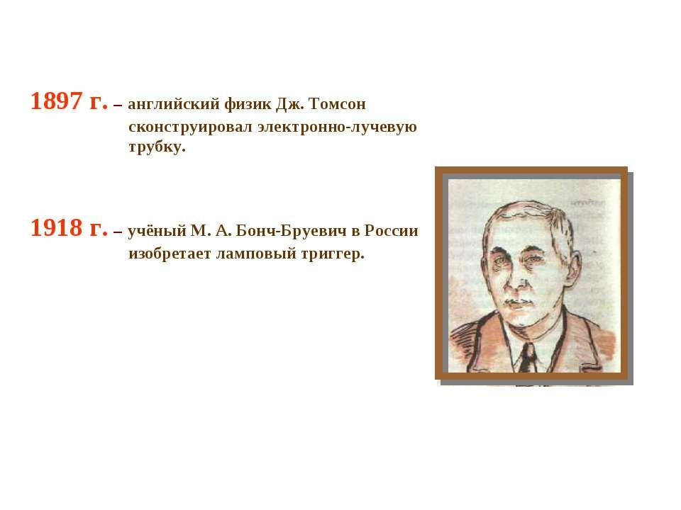 1897 г. – английский физик Дж. Томсон сконструировал электронно-лучевую трубк...