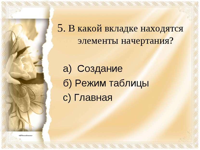 5. В какой вкладке находятся элементы начертания? а) Создание б) Режим таблиц...