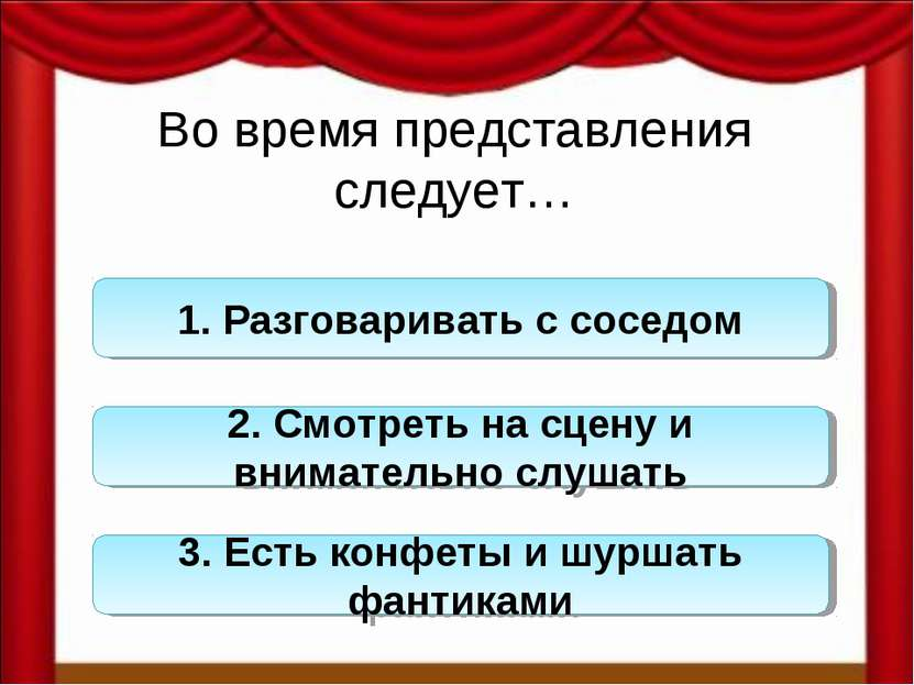 Во время представления следует… 1. Разговаривать с соседом 2. Смотреть на сце...