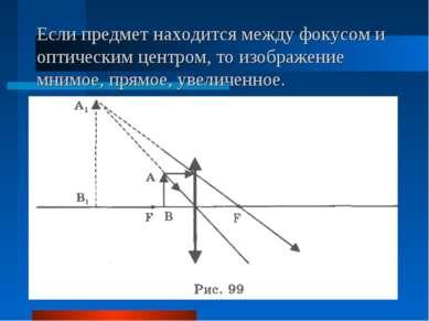Если предмет находится между фокусом и оптическим центром, то изображение мни...