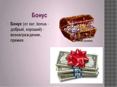 Бонус Бонус(от лат. bonus - добрый, хороший) - вознаграждение, премия.