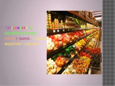 Супермаркет( от английского cлова market)--рынок . Отсюда маркетинг--торговля