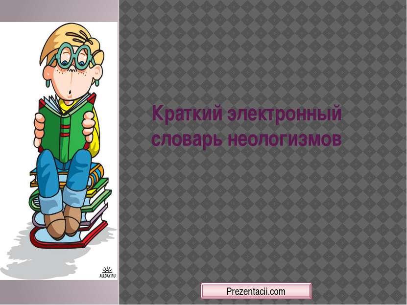 Краткий электронный словарь неологизмов Prezentacii.com