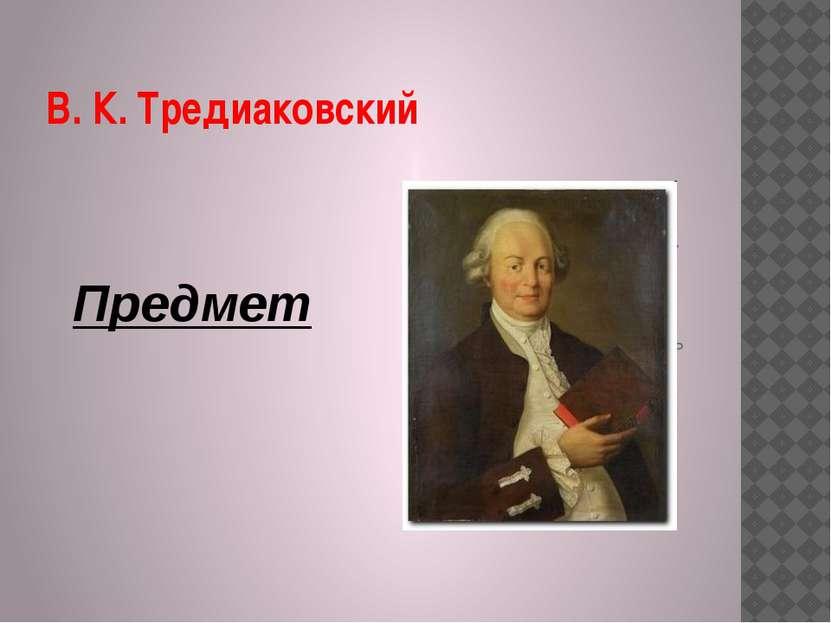 В. К. Тредиаковский Предмет