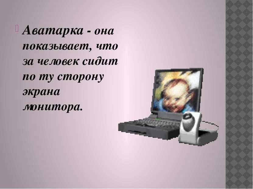 Аватарка - она показывает, что за человек сидит по ту сторону экрана монитора.